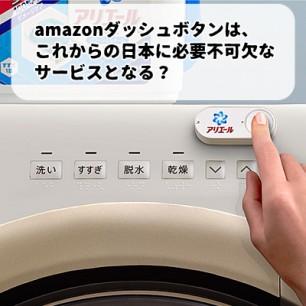 amazonダッシュボタンはこれからの日本に必要不可欠なサービスとなる?